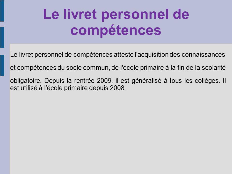 Le livret personnel de compétences Le livret personnel de compétences atteste l acquisition des connaissances et compétences du socle commun, de l école primaire à la fin de la scolarité obligatoire.