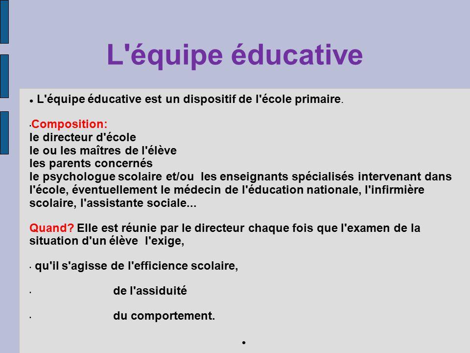 L'équipe éducative L'équipe éducative est un dispositif de l'école primaire. Composition: le directeur d'école le ou les maîtres de l'élève les parent
