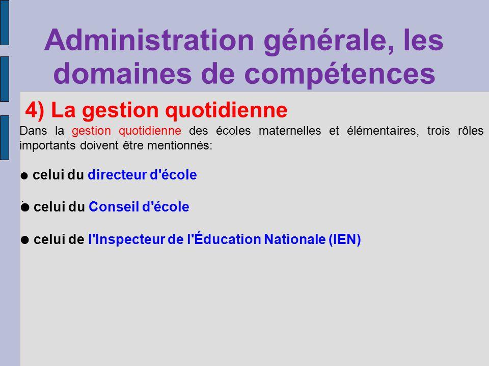 Administration générale, les domaines de compétences 4) La gestion quotidienne Dans la gestion quotidienne des écoles maternelles et élémentaires, trois rôles importants doivent être mentionnés: celui du directeur d école celui du Conseil d école celui de l Inspecteur de l Éducation Nationale (IEN).