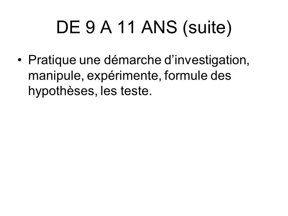 DE 9 A 11 ANS (suite) Pratique une démarche dinvestigation, manipule, expérimente, formule des hypothèses, les teste.