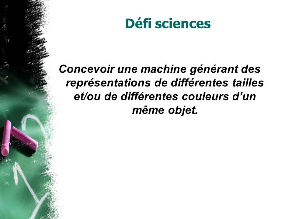 Défi sciences Concevoir une machine générant des représentations de différentes tailles et/ou de différentes couleurs dun même objet.