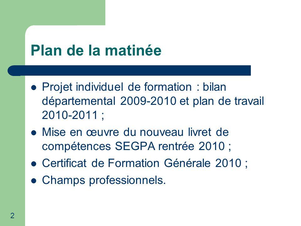 2 Plan de la matinée Projet individuel de formation : bilan départemental 2009-2010 et plan de travail 2010-2011 ; Mise en œuvre du nouveau livret de compétences SEGPA rentrée 2010 ; Certificat de Formation Générale 2010 ; Champs professionnels.