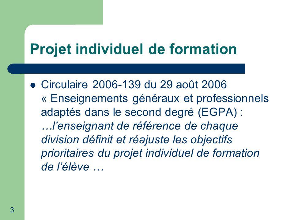 3 Projet individuel de formation Circulaire 2006-139 du 29 août 2006 « Enseignements généraux et professionnels adaptés dans le second degré (EGPA) : …lenseignant de référence de chaque division définit et réajuste les objectifs prioritaires du projet individuel de formation de lélève …