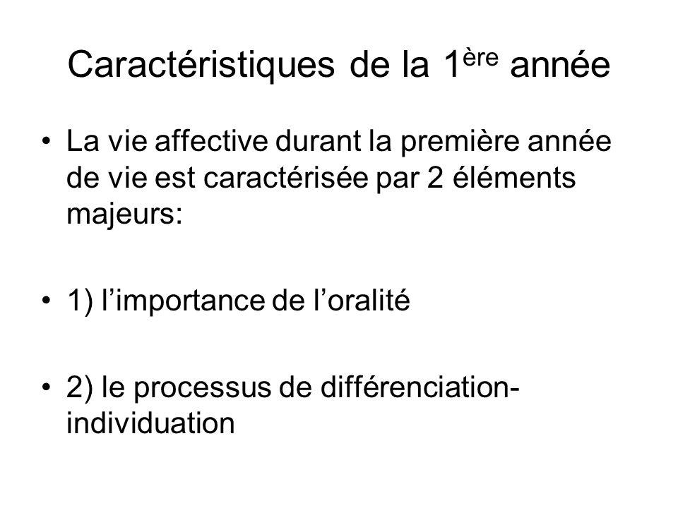 Caractéristiques de la 1 ère année La vie affective durant la première année de vie est caractérisée par 2 éléments majeurs: 1) limportance de loralit