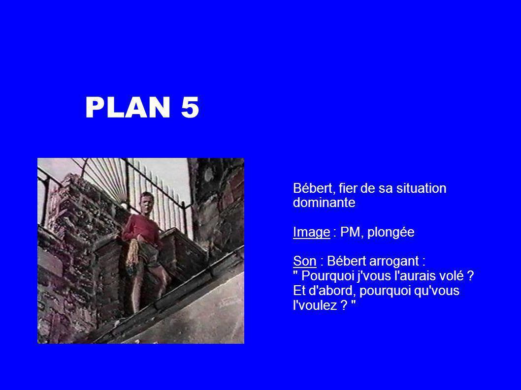PLAN 5 Bébert, fier de sa situation dominante Image : PM, plongée Son : Bébert arrogant : Pourquoi j vous l aurais volé .