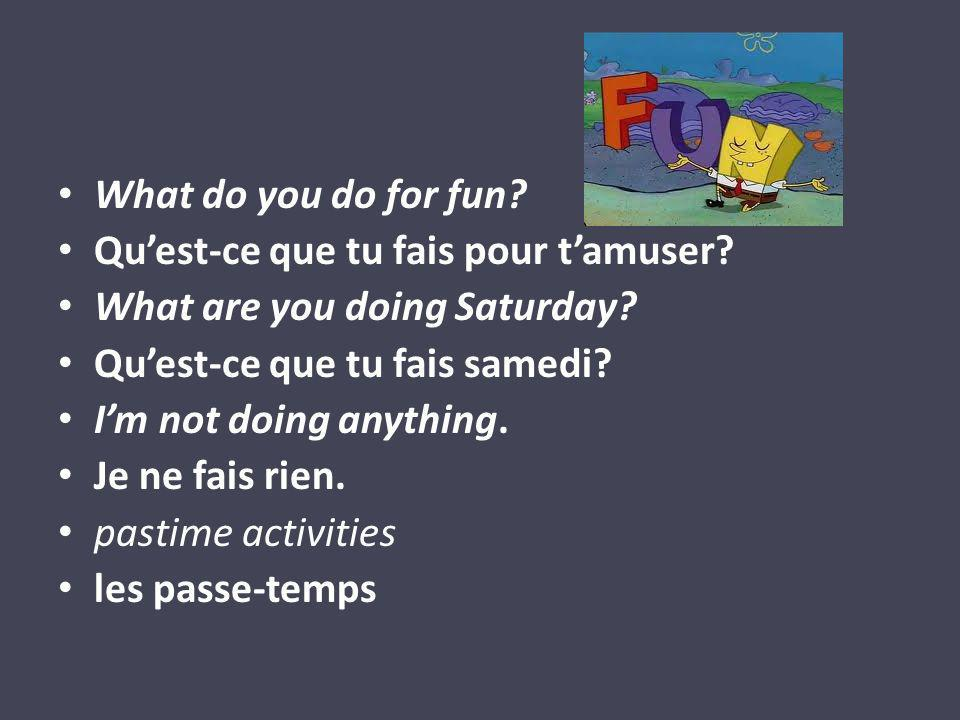 What do you do for fun. Quest-ce que tu fais pour tamuser.