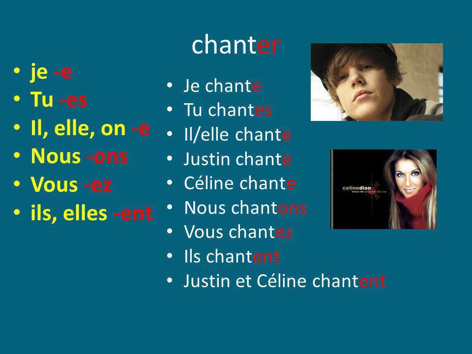 chanter je -e Tu -es Il, elle, on -e Nous -ons Vous -ez ils, elles -ent Je chante Tu chantes Il/elle chante Justin chante Céline chante Nous chantons