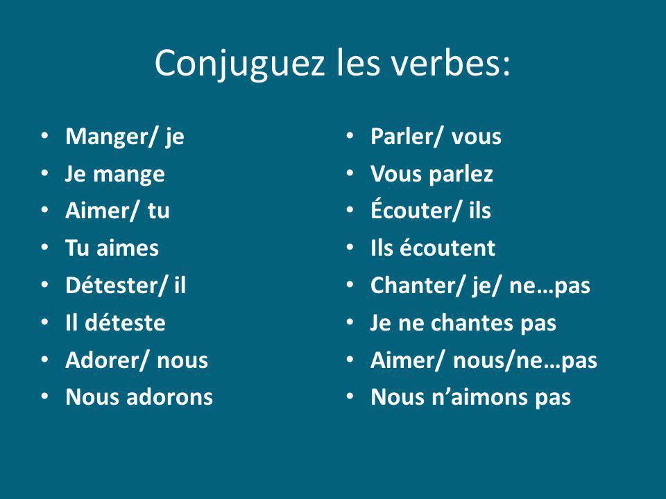 Conjuguez les verbes: Manger/ je Je mange Aimer/ tu Tu aimes Détester/ il Il déteste Adorer/ nous Nous adorons Parler/ vous Vous parlez Écouter/ ils I