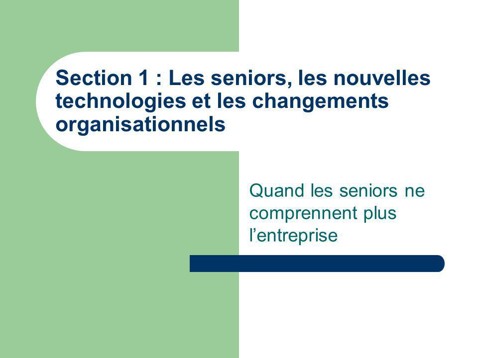 Section 1 : Les seniors, les nouvelles technologies et les changements organisationnels Quand les seniors ne comprennent plus lentreprise