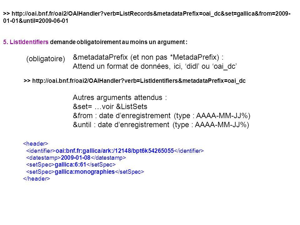 >> http://oai.bnf.fr/oai2/OAIHandler?verb=ListRecords&metadataPrefix=oai_dc&set=gallica&from=2009- 01-01&until=2009-06-01 5. ListIdentifiers demande o