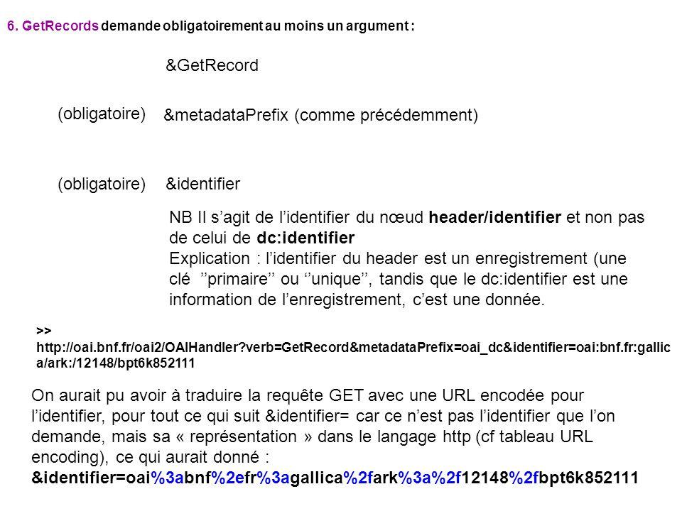 6. GetRecords demande obligatoirement au moins un argument : &GetRecord &identifier (obligatoire) >> http://oai.bnf.fr/oai2/OAIHandler?verb=GetRecord&