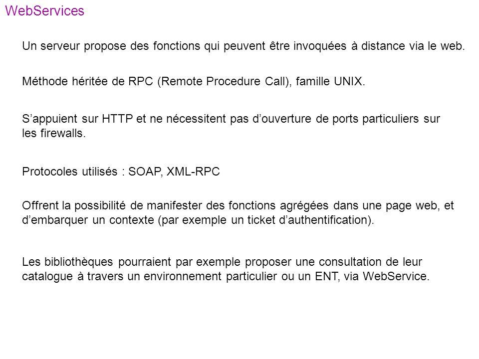 WebServices Un serveur propose des fonctions qui peuvent être invoquées à distance via le web. Méthode héritée de RPC (Remote Procedure Call), famille
