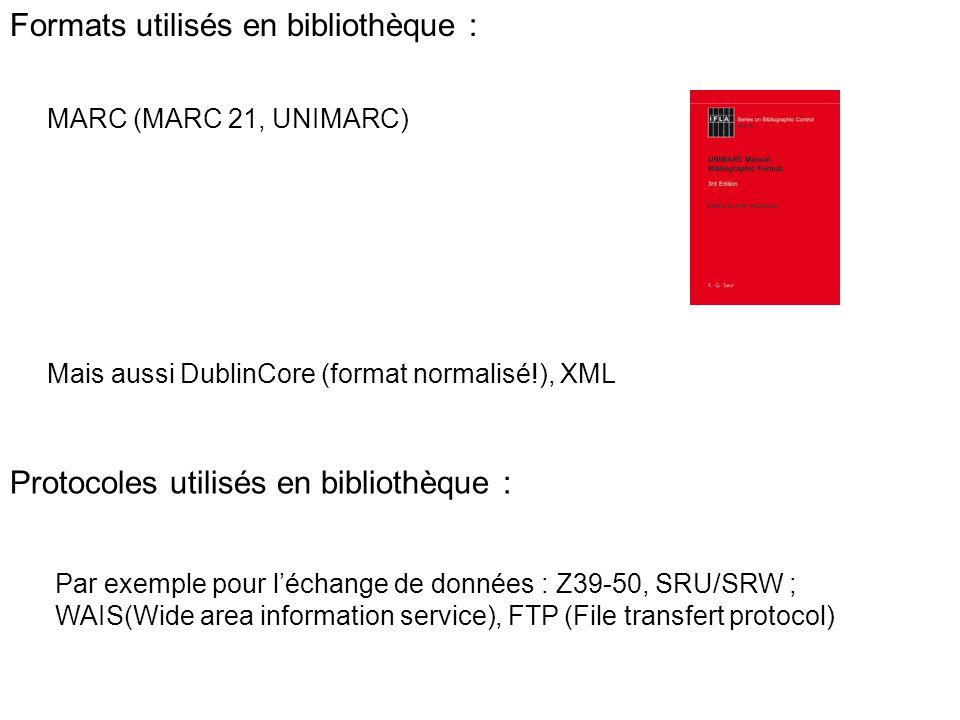 Formats utilisés en bibliothèque : MARC (MARC 21, UNIMARC) Mais aussi DublinCore (format normalisé!), XML Protocoles utilisés en bibliothèque : Par ex