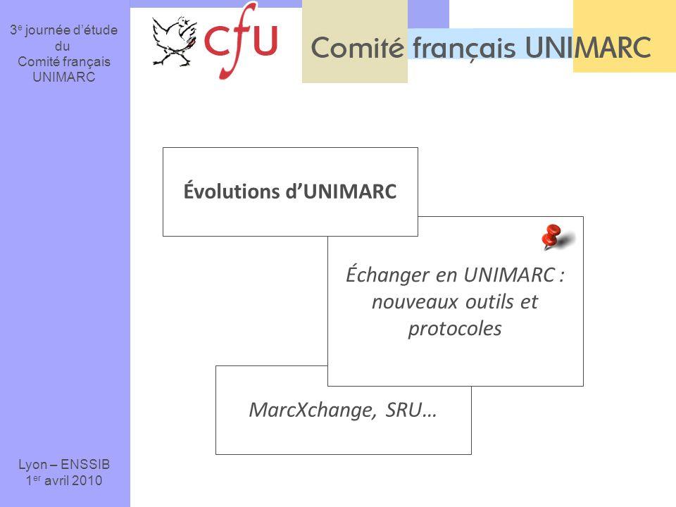 MarcXchange, SRU… Échanger en UNIMARC : nouveaux outils et protocoles 3 e journée détude du Comité français UNIMARC Lyon – ENSSIB 1 er avril 2010 Évolutions dUNIMARC