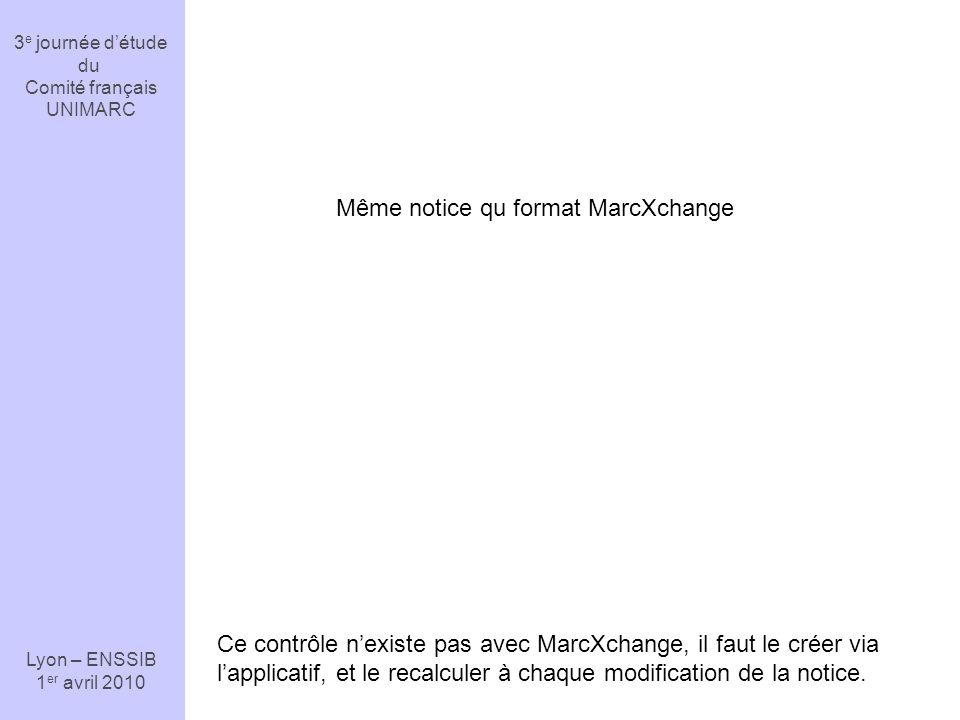 3 e journée détude du Comité français UNIMARC Lyon – ENSSIB 1 er avril 2010 Ce contrôle nexiste pas avec MarcXchange, il faut le créer via lapplicatif, et le recalculer à chaque modification de la notice.