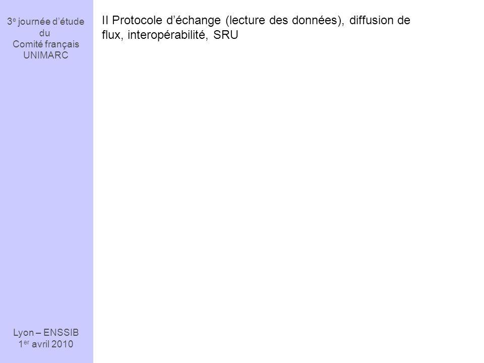 3 e journée détude du Comité français UNIMARC Lyon – ENSSIB 1 er avril 2010 II Protocole déchange (lecture des données), diffusion de flux, interopérabilité, SRU
