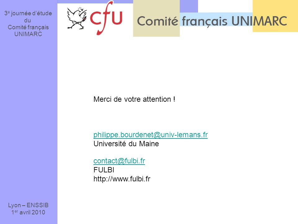 3 e journée détude du Comité français UNIMARC Lyon – ENSSIB 1 er avril 2010 Merci de votre attention ! philippe.bourdenet@univ-lemans.fr Université du