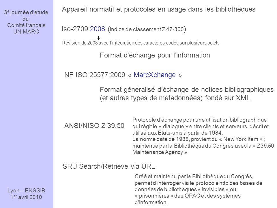 3 e journée détude du Comité français UNIMARC Lyon – ENSSIB 1 er avril 2010 Appareil normatif et protocoles en usage dans les bibliothèques Iso-2709:2008 ( indice de classement Z 47-300 ) Révision de 2008 avec lintégration des caractères codés sur plusieurs octets Format déchange pour linformation NF ISO 25577:2009 « MarcXchange » Format généralisé déchange de notices bibliographiques (et autres types de métadonnées) fondé sur XML ANSI/NISO Z 39.50 Protocole déchange pour une utilisation bibliographique qui régit le « dialogue » entre clients et serveurs, décrit et utilisé aux États-unis à partir de 1984.