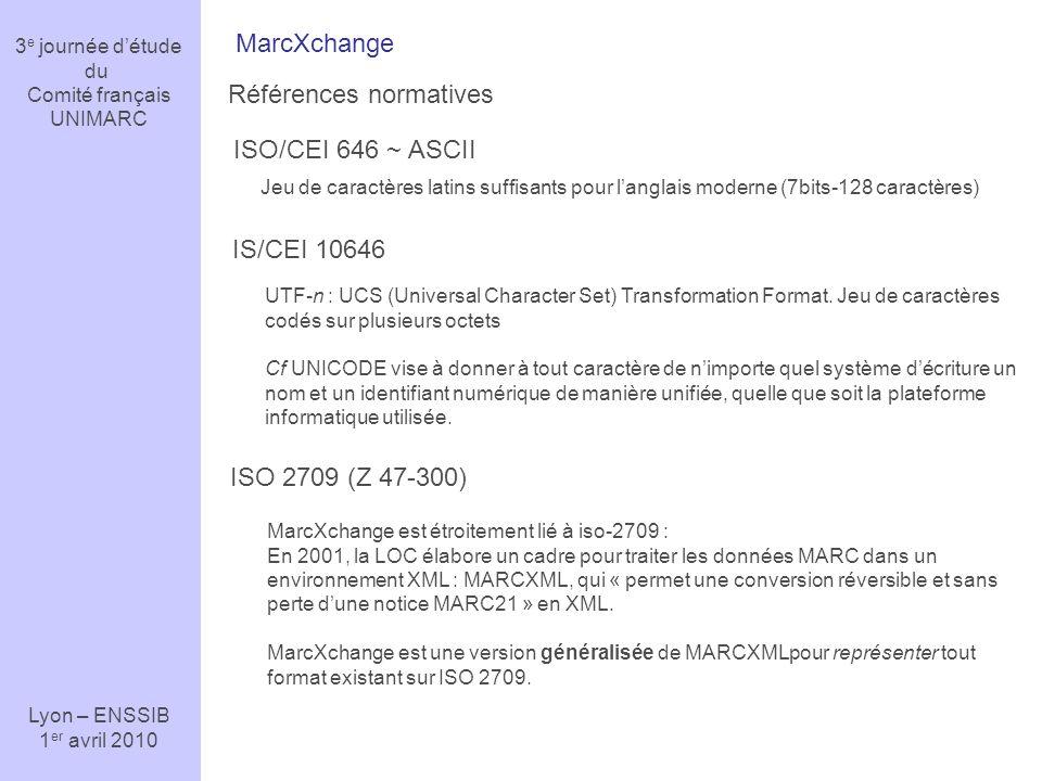 3 e journée détude du Comité français UNIMARC Lyon – ENSSIB 1 er avril 2010 MarcXchange Références normatives ISO 2709 (Z 47-300) ISO/CEI 646 ~ ASCII IS/CEI 10646 Jeu de caractères latins suffisants pour langlais moderne (7bits-128 caractères) UTF-n : UCS (Universal Character Set) Transformation Format.