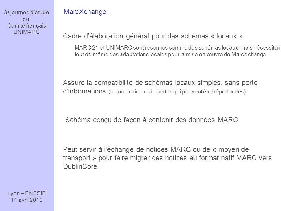 3 e journée détude du Comité français UNIMARC Lyon – ENSSIB 1 er avril 2010 MarcXchange Cadre délaboration général pour des schémas « locaux » MARC 21 et UNIMARC sont reconnus comme des schémas locaux, mais nécessitent tout de même des adaptations locales pour la mise en œuvre de MarcXchange.