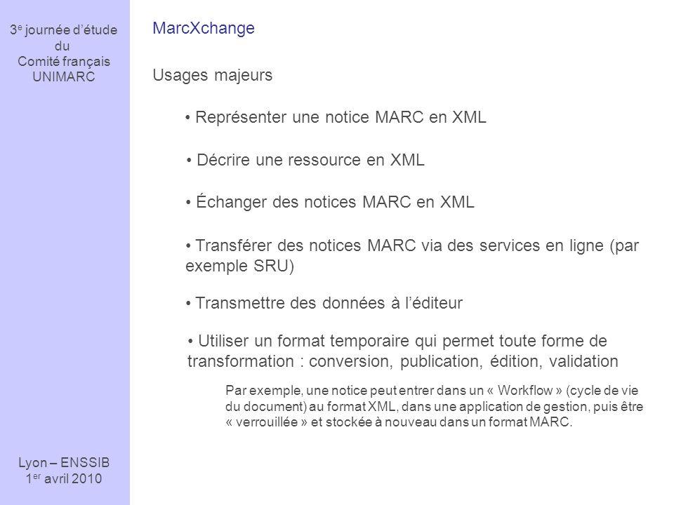 3 e journée détude du Comité français UNIMARC Lyon – ENSSIB 1 er avril 2010 MarcXchange Usages majeurs Représenter une notice MARC en XML Décrire une ressource en XML Échanger des notices MARC en XML Transférer des notices MARC via des services en ligne (par exemple SRU) Transmettre des données à léditeur Utiliser un format temporaire qui permet toute forme de transformation : conversion, publication, édition, validation Par exemple, une notice peut entrer dans un « Workflow » (cycle de vie du document) au format XML, dans une application de gestion, puis être « verrouillée » et stockée à nouveau dans un format MARC.
