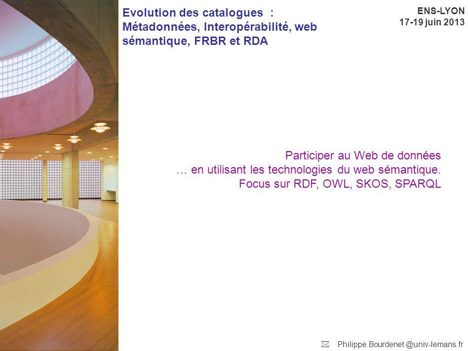 ENS-LYON 17-19 juin 2013 Evolution des catalogues : Métadonnées, Interopérabilité, web sémantique, FRBR et RDA Philippe.Bourdenet @univ-lemans.fr Participer au Web de données … en utilisant les technologies du web sémantique.
