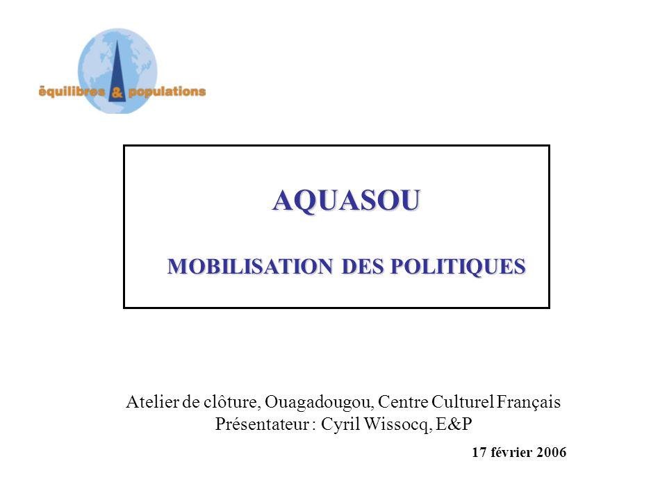 AQUASOU MOBILISATION DES POLITIQUES Atelier de clôture, Ouagadougou, Centre Culturel Français Présentateur : Cyril Wissocq, E&P 17 février 2006