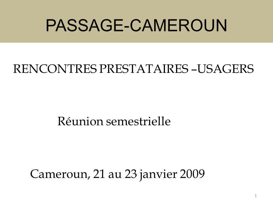 PASSAGE-CAMEROUN RENCONTRES PRESTATAIRES –USAGERS Réunion semestrielle Cameroun, 21 au 23 janvier 2009 1