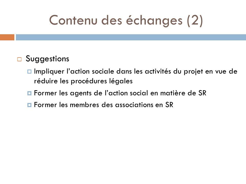 Contenu des échanges (2) Suggestions Impliquer laction sociale dans les activités du projet en vue de réduire les procédures légales Former les agents de laction social en matière de SR Former les membres des associations en SR