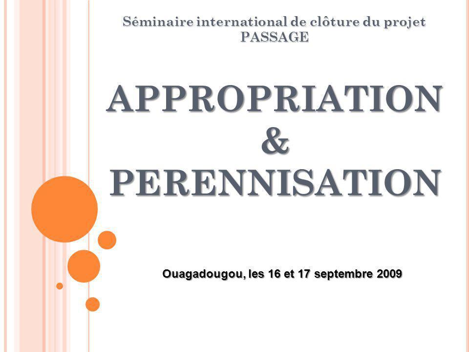 APPROPRIATION & PERENNISATION Séminaire international de clôture du projet PASSAGE Ouagadougou, les 16 et 17 septembre 2009
