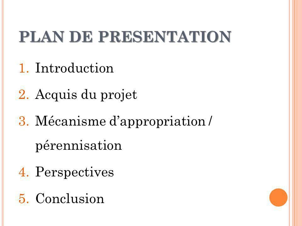 PLAN DE PRESENTATION 1.Introduction 2.Acquis du projet 3.Mécanisme dappropriation / pérennisation 4.Perspectives 5.Conclusion