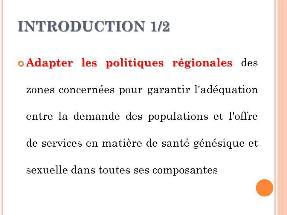 INTRODUCTION 1/2 Adapter les politiques régionales Adapter les politiques régionales des zones concernées pour garantir l adéquation entre la demande des populations et l offre de services en matière de santé génésique et sexuelle dans toutes ses composantes