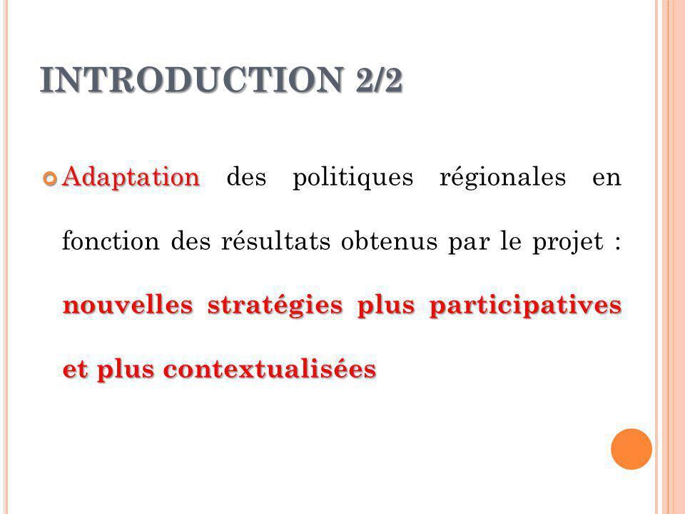 INTRODUCTION 2/2 Adaptation nouvelles stratégies plus participatives et plus contextualisées Adaptation des politiques régionales en fonction des résu
