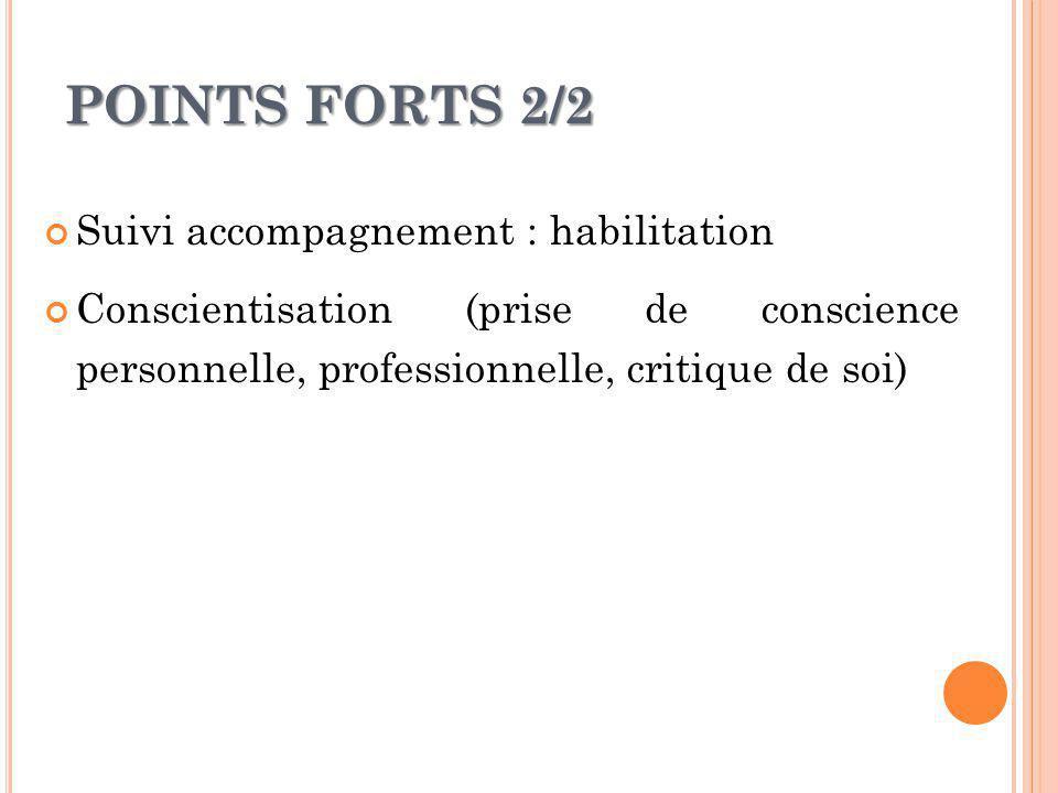POINTS FORTS 2/2 Suivi accompagnement : habilitation Conscientisation (prise de conscience personnelle, professionnelle, critique de soi)