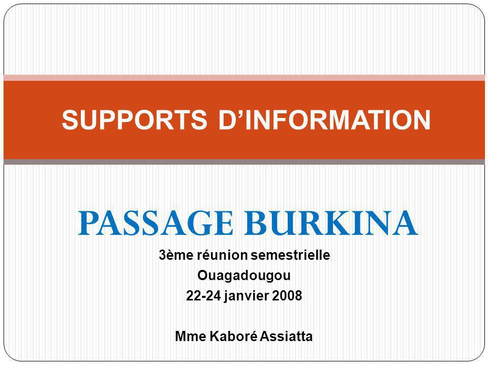 SUPPORTS DINFORMATION PASSAGE BURKINA 3ème réunion semestrielle Ouagadougou 22-24 janvier 2008 Mme Kaboré Assiatta