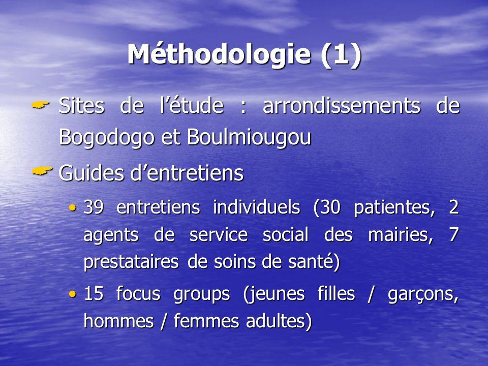 Méthodologie (1) Sites de létude : arrondissements de Bogodogo et Boulmiougou Sites de létude : arrondissements de Bogodogo et Boulmiougou Guides dentretiens Guides dentretiens 39 entretiens individuels (30 patientes, 2 agents de service social des mairies, 7 prestataires de soins de santé)39 entretiens individuels (30 patientes, 2 agents de service social des mairies, 7 prestataires de soins de santé) 15 focus groups (jeunes filles / garçons, hommes / femmes adultes)15 focus groups (jeunes filles / garçons, hommes / femmes adultes)