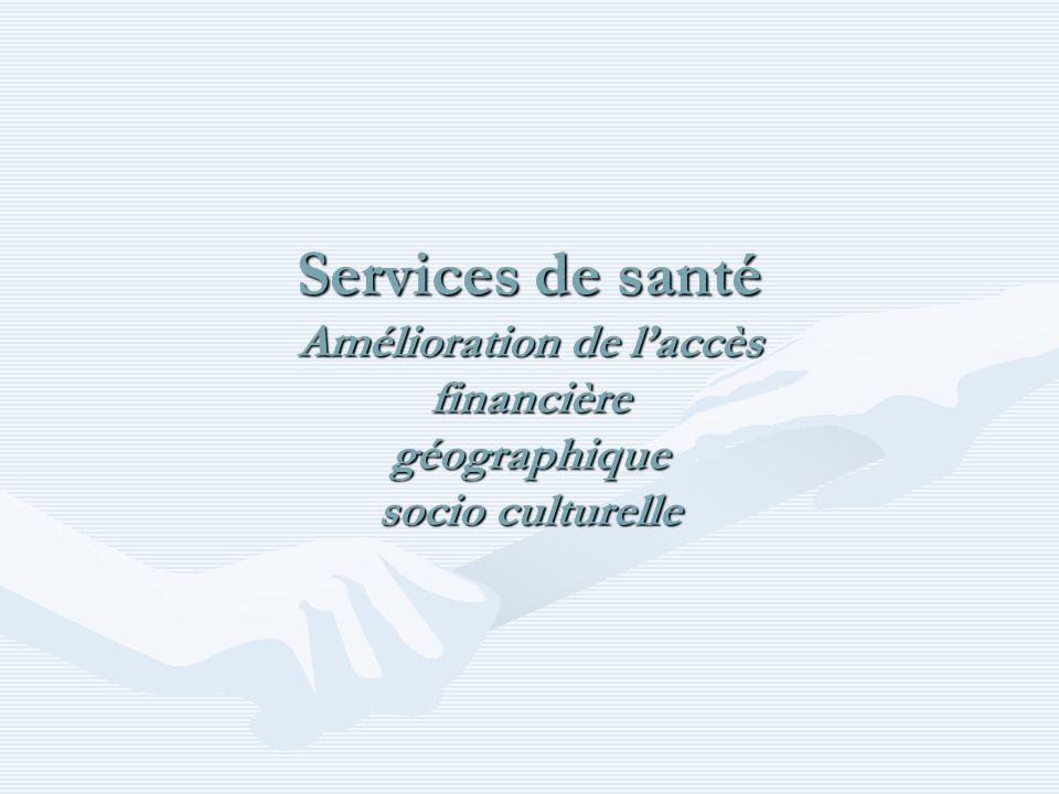 Services de santé Amélioration de laccès financière géographique socio culturelle
