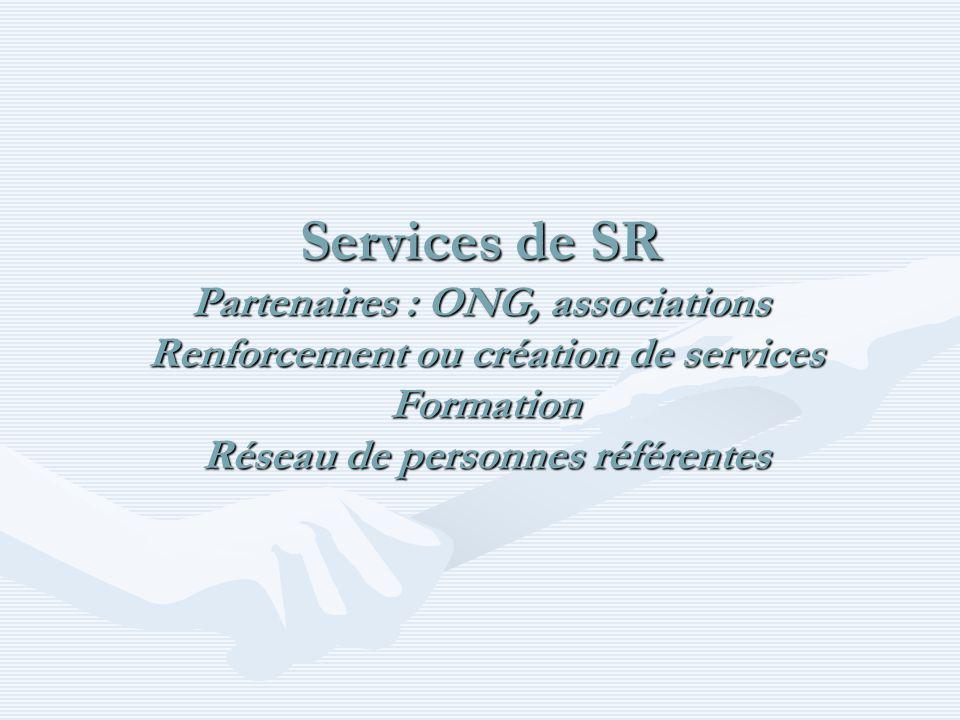 Services de SR Partenaires : ONG, associations Renforcement ou création de services Formation Réseau de personnes référentes