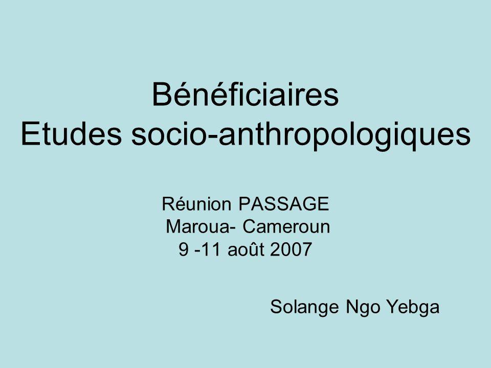 Bénéficiaires Etudes socio-anthropologiques Réunion PASSAGE Maroua- Cameroun 9 -11 août 2007 Solange Ngo Yebga