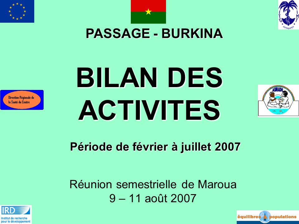 BILAN DES ACTIVITES Réunion semestrielle de Maroua 9 – 11 août 2007 PASSAGE - BURKINA Période de février à juillet 2007