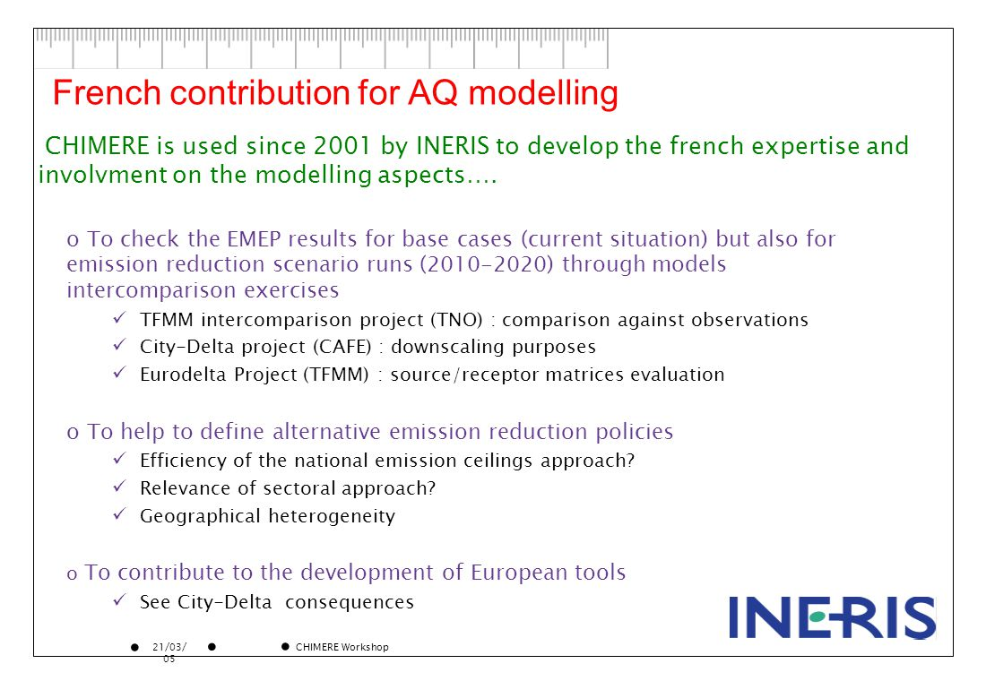21/03/ 05 CHIMERE Workshop French contribution for AQ modelling o To check the EMEP results for base cases (current situation) but also for emission reduction scenario runs (2010-2020) through models intercomparison exercises TFMM intercomparison project (TNO) : comparison against observations City-Delta project (CAFE) : downscaling purposes Eurodelta Project (TFMM) : source/receptor matrices evaluation o To help to define alternative emission reduction policies Efficiency of the national emission ceilings approach.