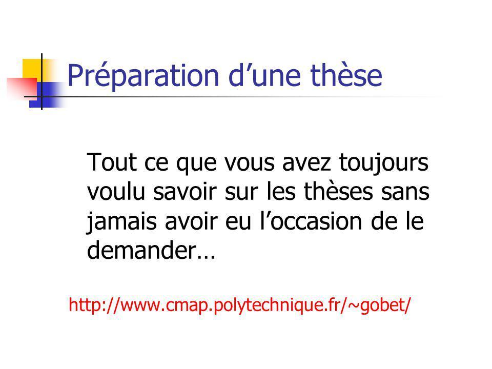 Préparation dune thèse Tout ce que vous avez toujours voulu savoir sur les thèses sans jamais avoir eu loccasion de le demander… http://www.cmap.polytechnique.fr/~gobet/