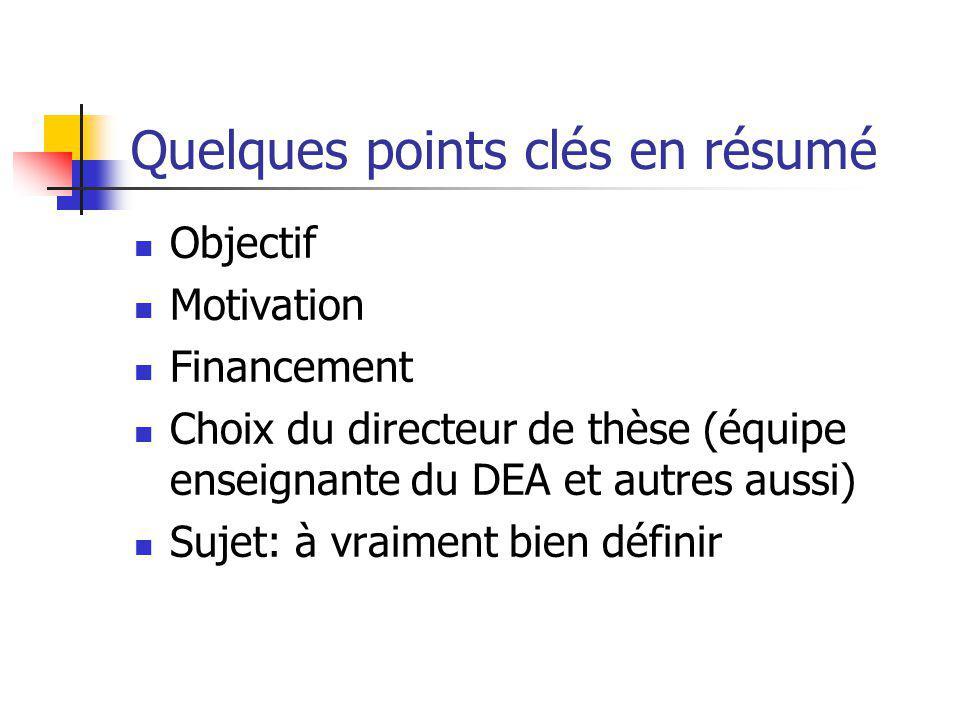 Quelques points clés en résumé Objectif Motivation Financement Choix du directeur de thèse (équipe enseignante du DEA et autres aussi) Sujet: à vraime