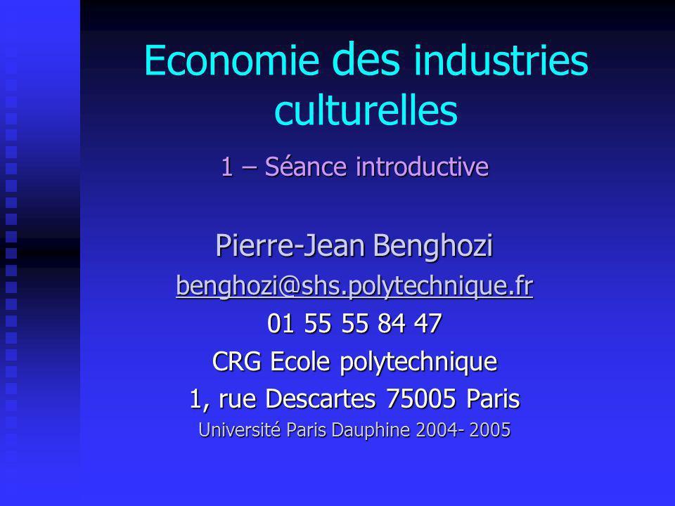 Economie des industries culturelles 1 – Séance introductive Pierre-Jean Benghozi benghozi@shs.polytechnique.fr 01 55 55 84 47 CRG Ecole polytechnique 1, rue Descartes 75005 Paris Université Paris Dauphine 2004- 2005