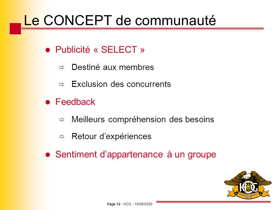 Page 12 - HOG - 10/06/2005 Le CONCEPT de communauté Publicité « SELECT » Destiné aux membres Exclusion des concurrents Feedback Meilleurs compréhensio