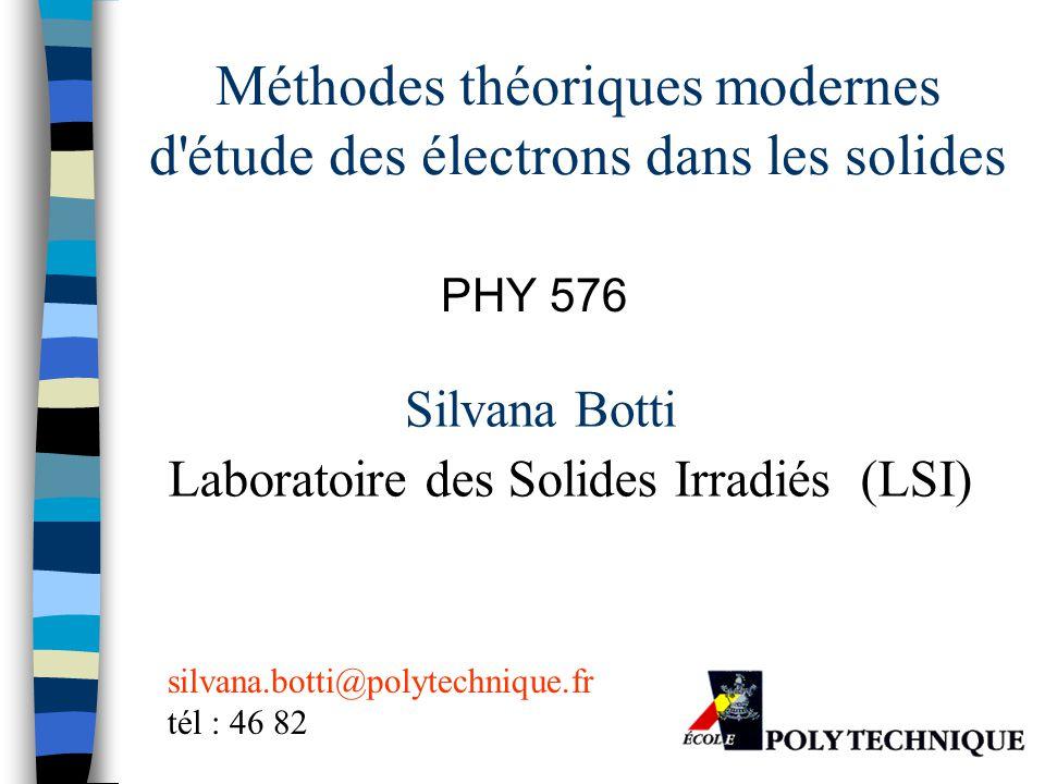 Méthodes théoriques modernes d'étude des électrons dans les solides PHY 576 Silvana Botti Laboratoire des Solides Irradiés (LSI) silvana.botti@polytec
