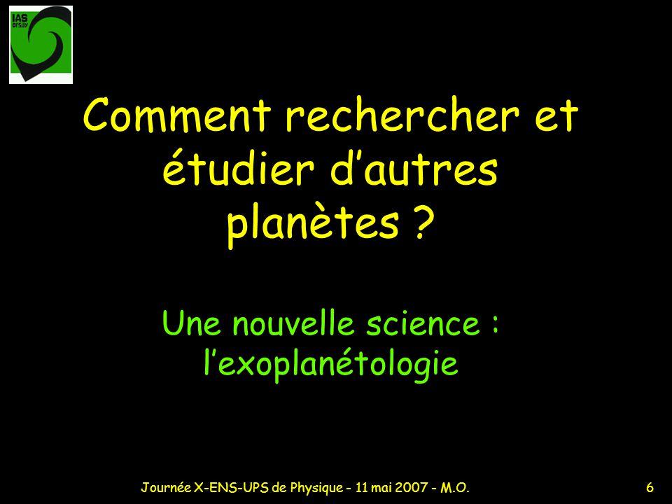 6Journée X-ENS-UPS de Physique - 11 mai 2007 - M.O. Comment rechercher et étudier dautres planètes ? Une nouvelle science : lexoplanétologie