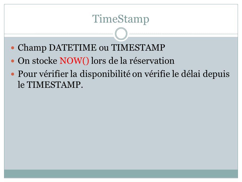 TimeStamp Champ DATETIME ou TIMESTAMP On stocke NOW() lors de la réservation Pour vérifier la disponibilité on vérifie le délai depuis le TIMESTAMP.