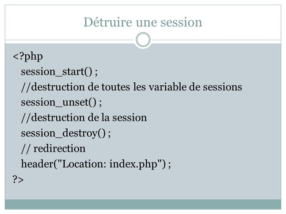 Détruire une session <?php session_start() ; //destruction de toutes les variable de sessions session_unset() ; //destruction de la session session_de