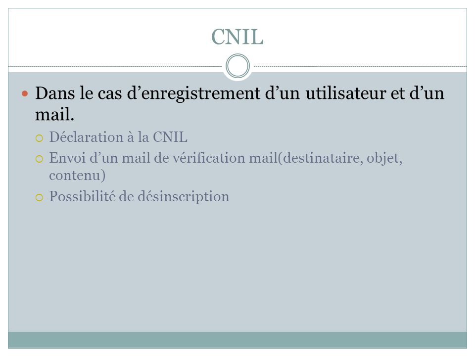 CNIL Dans le cas denregistrement dun utilisateur et dun mail. Déclaration à la CNIL Envoi dun mail de vérification mail(destinataire, objet, contenu)